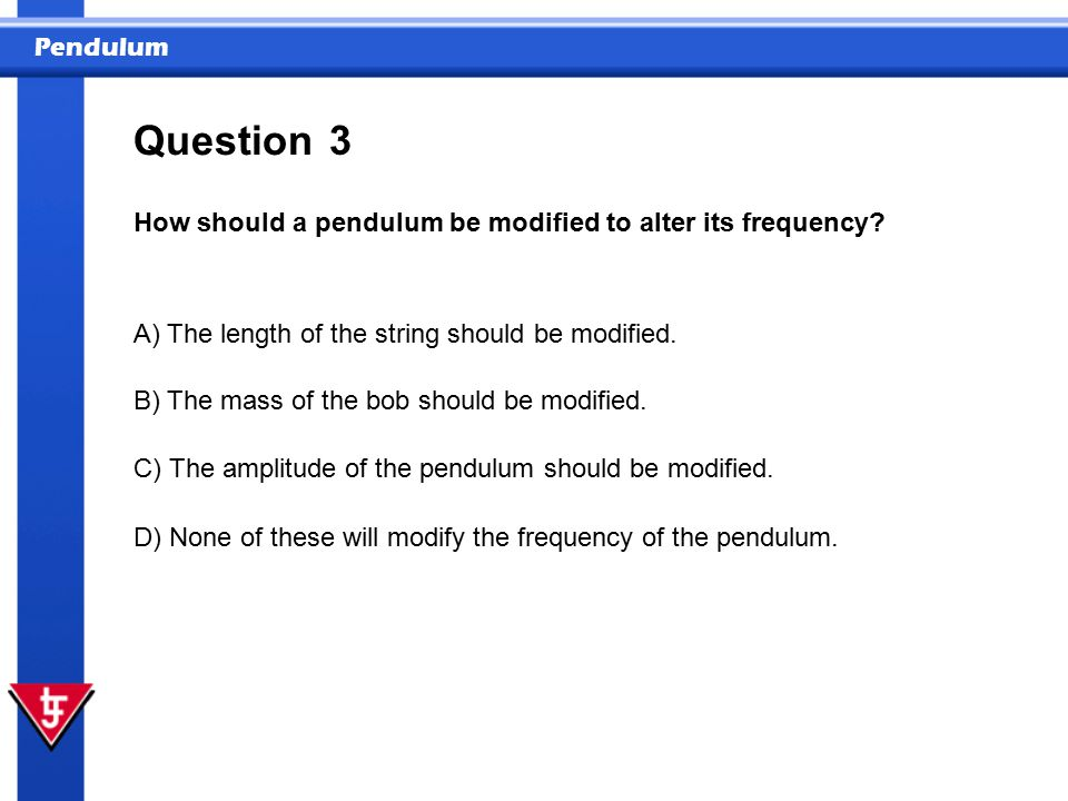 Pendulum 3 How should a pendulum be modified to alter its frequency.