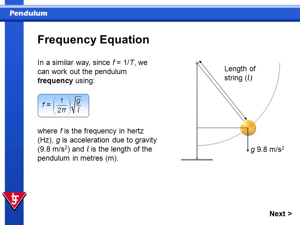 Pendulum Frequency Equation In a similar way, since f = 1/T, we can work out the pendulum frequency using: where f is the frequency in hertz (Hz), g is acceleration due to gravity (9.8 m/s 2 ) and l is the length of the pendulum in metres (m).