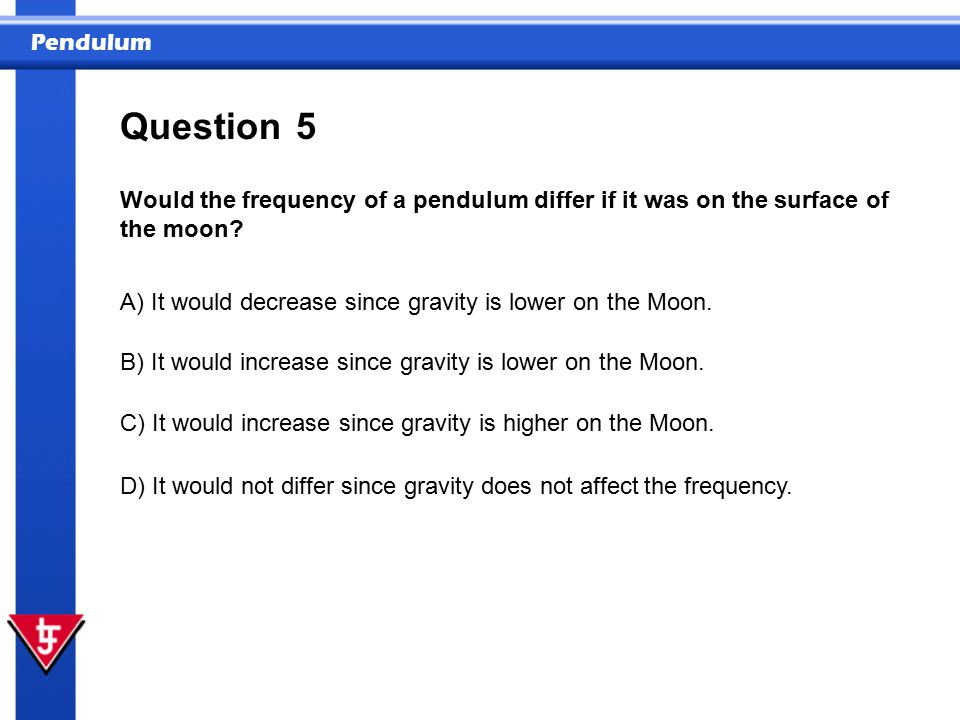 Pendulum 5 Would the frequency of a pendulum differ if it was on the surface of the moon.