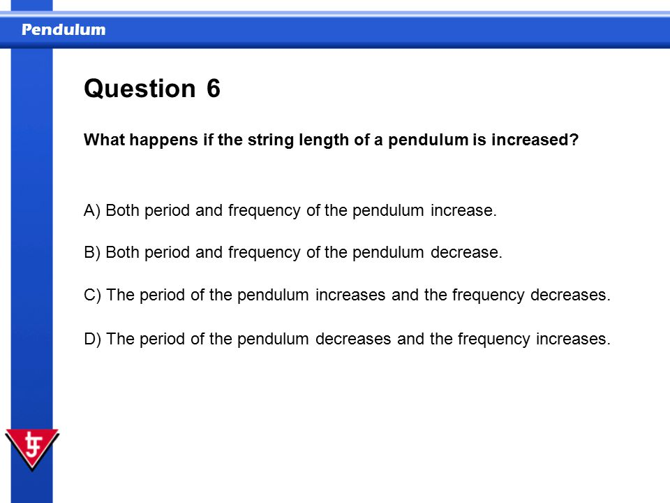 Pendulum 6 What happens if the string length of a pendulum is increased.