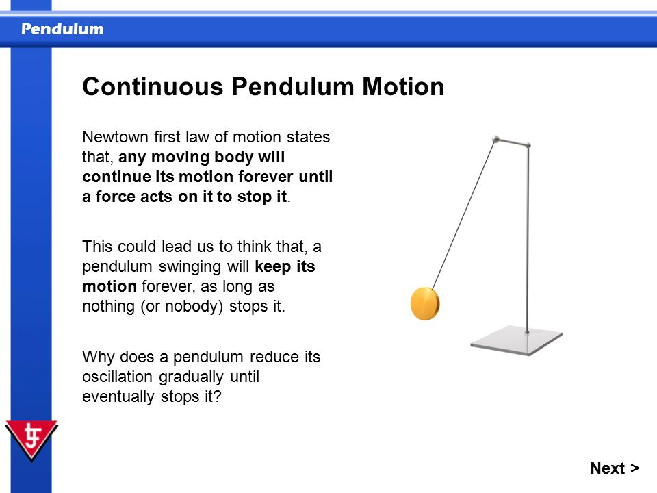 Pendulum Continuous Pendulum Motion Newtown first law of motion states that, any moving body will continue its motion forever until a force acts on it to stop it.