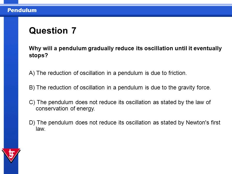 Pendulum 7 Why will a pendulum gradually reduce its oscillation until it eventually stops.