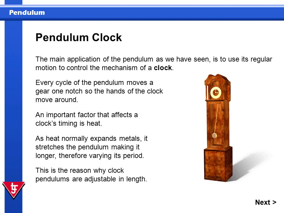 Pendulum Pendulum Clock The main application of the pendulum as we have seen, is to use its regular motion to control the mechanism of a clock.
