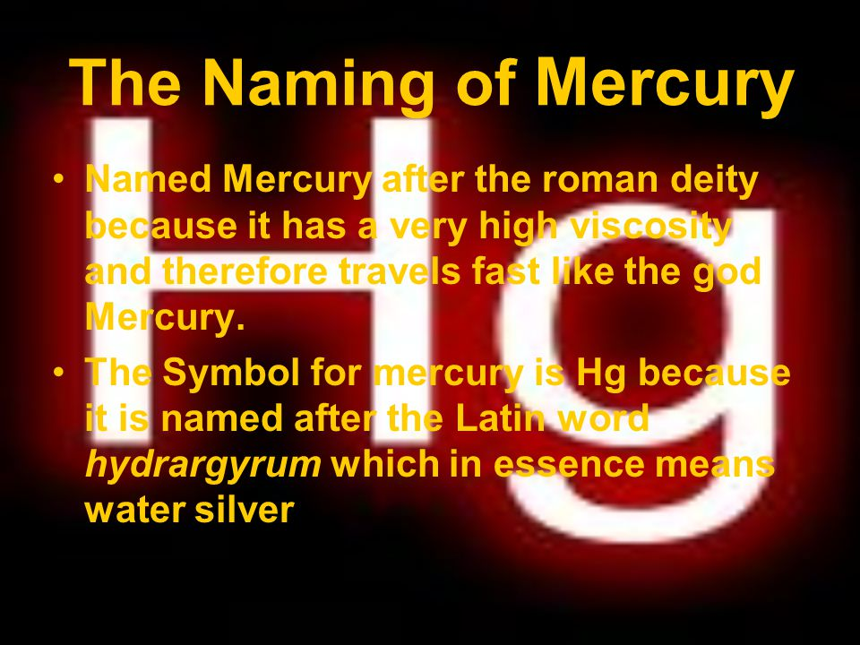 The Naming of Mercury Named Mercury after the roman deity because it has a very high viscosity and therefore travels fast like the god Mercury.
