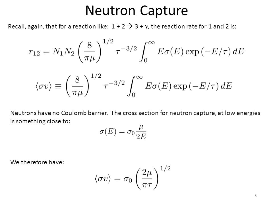 Neutron Capture 5 Recall, again, that for a reaction like: 1 + 2  3 + , the reaction rate for 1 and 2 is: Neutrons have no Coulomb barrier.