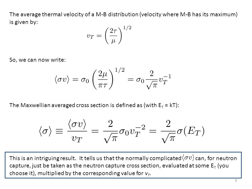 6 The average thermal velocity of a M-B distribution (velocity where M-B has its maximum) is given by: So, we can now write: The Maxwellian averaged cross section is defined as (with E T = kT): This is an intriguing result.