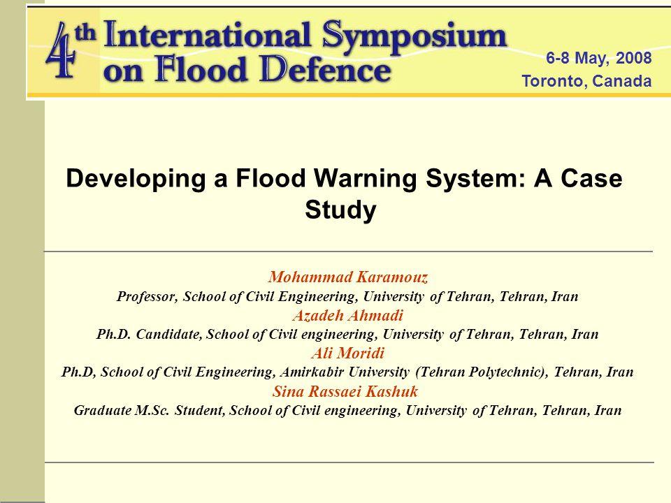 6-8 May, 2008 Toronto, Canada Developing a Flood Warning System: A Case Study Mohammad Karamouz Professor, School of Civil Engineering, University of Tehran, Tehran, Iran Azadeh Ahmadi Ph.D.