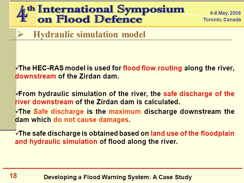 Developing a Flood Warning System: A Case Study 6-8 May, 2008 Toronto, Canada 18  Hydraulic simulation model The HEC-RAS model is used for flood flow routing along the river, downstream of the Zirdan dam.