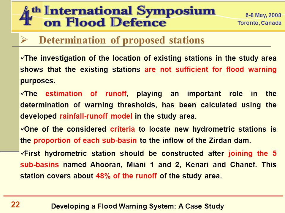 Developing a Flood Warning System: A Case Study 6-8 May, 2008 Toronto, Canada 22  Determination of proposed stations The investigation of the location of existing stations in the study area shows that the existing stations are not sufficient for flood warning purposes.