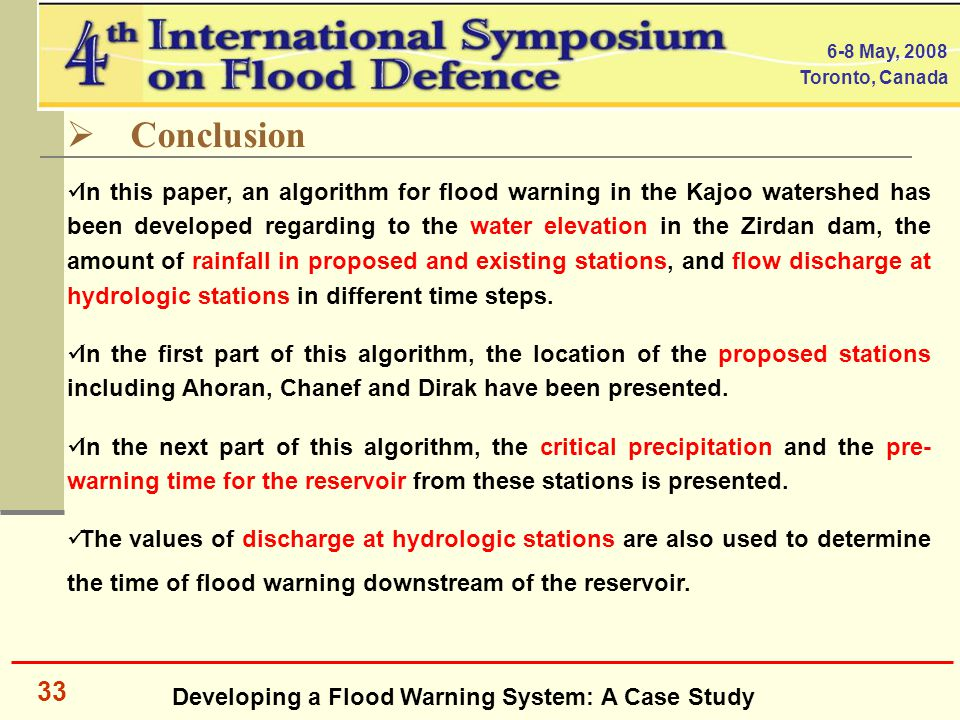 Developing a Flood Warning System: A Case Study 6-8 May, 2008 Toronto, Canada 33  Conclusion In this paper, an algorithm for flood warning in the Kajoo watershed has been developed regarding to the water elevation in the Zirdan dam, the amount of rainfall in proposed and existing stations, and flow discharge at hydrologic stations in different time steps.