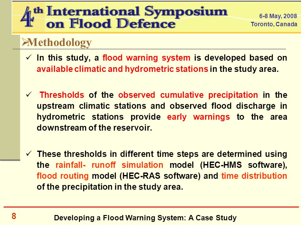 Developing a Flood Warning System: A Case Study 6-8 May, 2008 Toronto, Canada 8  Methodology In this study, a flood warning system is developed based on available climatic and hydrometric stations in the study area.