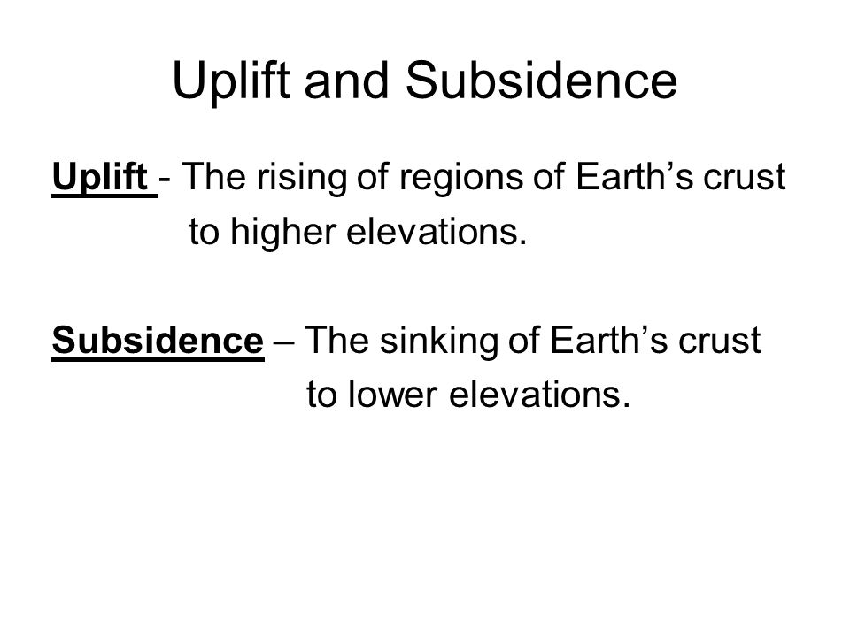 Uplift and Subsidence Uplift - The rising of regions of Earth's crust to higher elevations. Subsidence – The sinking of Earth's crust to lower elevati