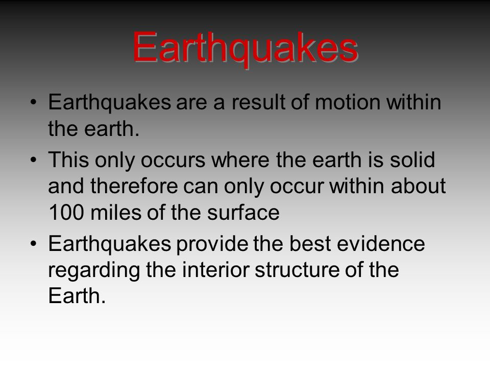 Earthquakes are a result of motion within the earth. This only occurs where the earth is solid and therefore can only occur within about 100 miles of