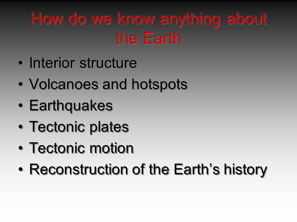 How do we know anything about the Earth Interior structure Volcanoes and hotspots Earthquakes Tectonic plates Tectonic motion Reconstruction of the Ea