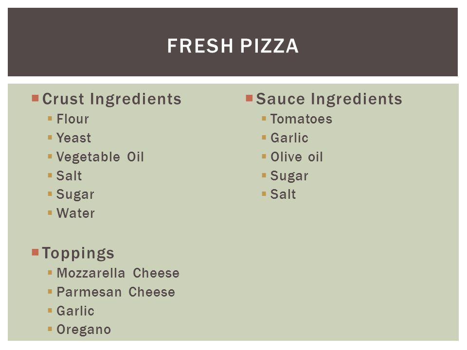  Crust Ingredients  Flour  Yeast  Vegetable Oil  Salt  Sugar  Water  Toppings  Mozzarella Cheese  Parmesan Cheese  Garlic  Oregano  Sauce Ingredients  Tomatoes  Garlic  Olive oil  Sugar  Salt FRESH PIZZA