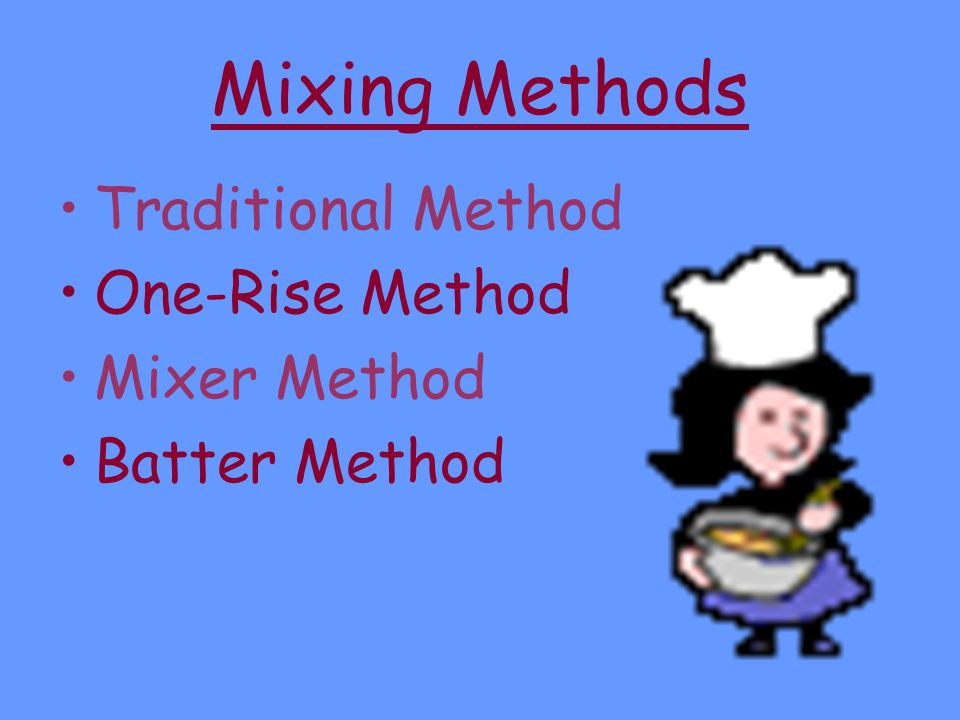 Mixing Methods Traditional Method One-Rise Method Mixer Method Batter Method