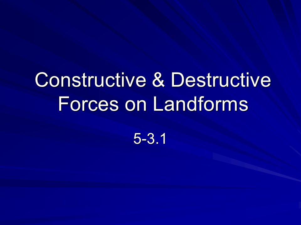 Two Types of Forces Destructive Forces: processes that destroy landforms.