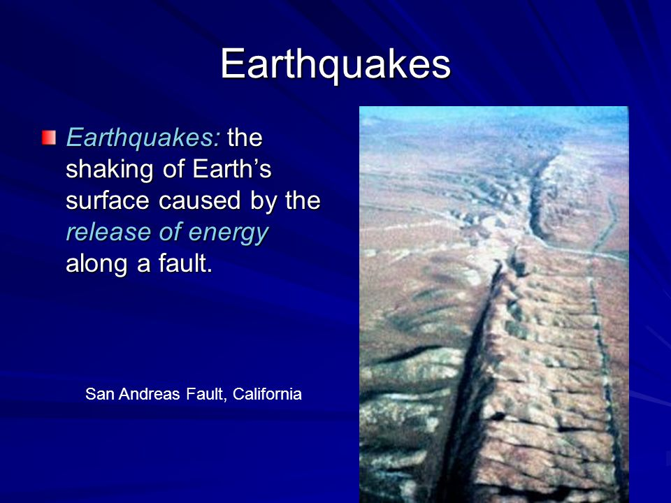Earthquakes Earthquakes: the shaking of Earth's surface caused by the release of energy along a fault. San Andreas Fault, California