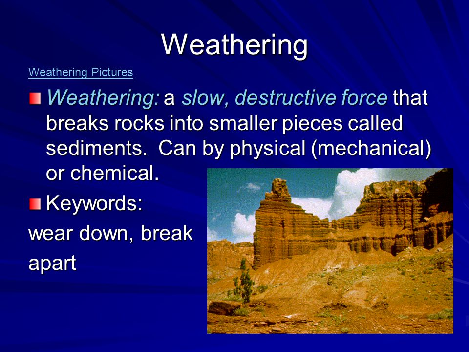 Mechanical weathering: the breaking of rock into smaller pieces by forces due to gravity, ice, plant roots, or other physical forces.