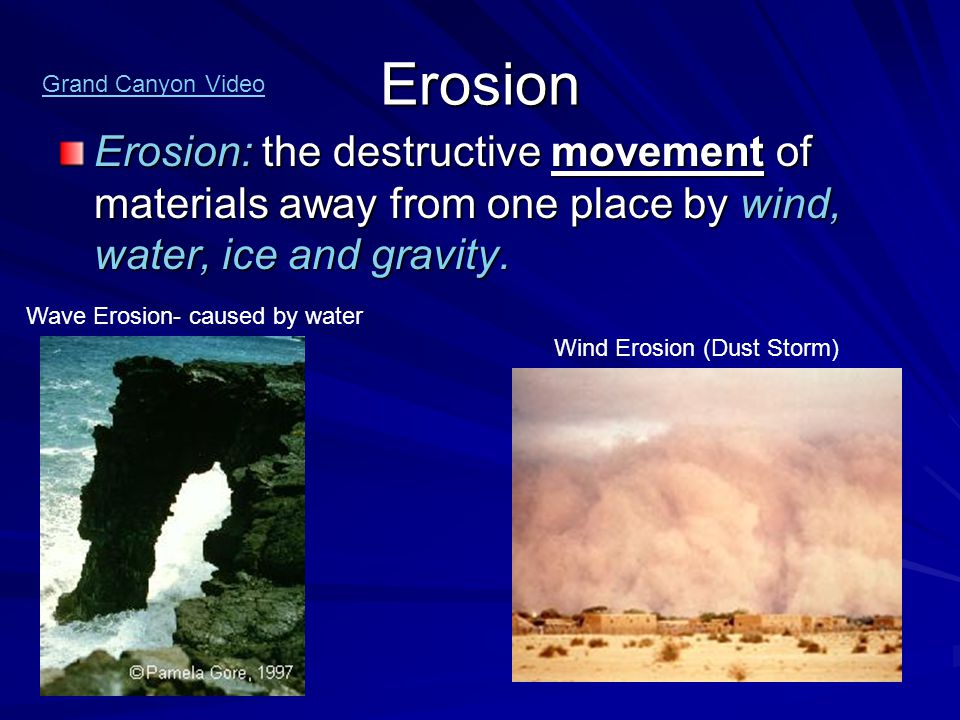 Erosion Erosion: the destructive movement of materials away from one place by wind, water, ice and gravity. Wave Erosion- caused by water Wind Erosion