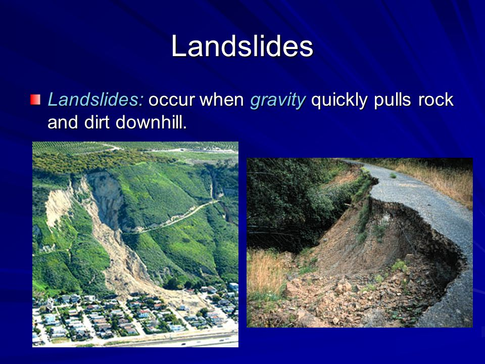 Landslides Landslides: occur when gravity quickly pulls rock and dirt downhill.