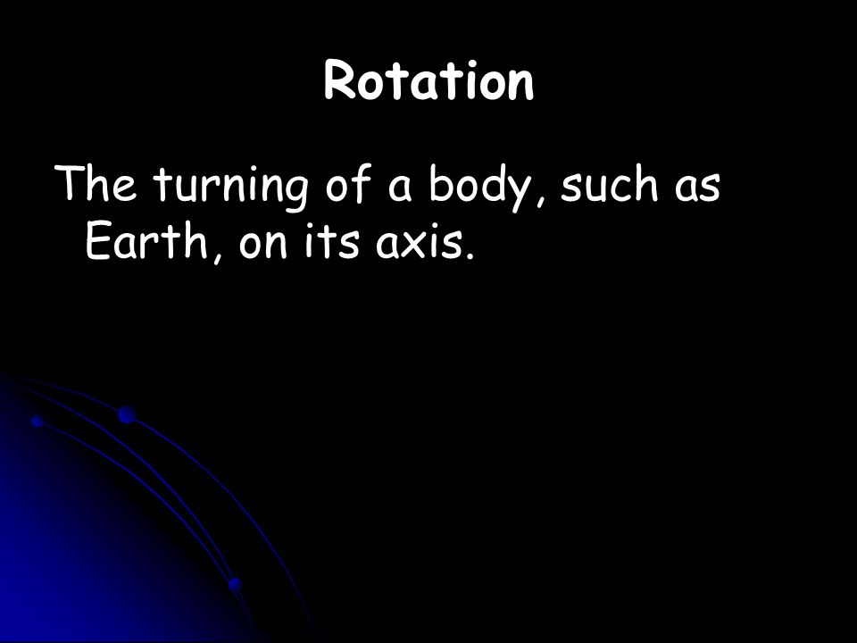 Rotation The turning of a body, such as Earth, on its axis.