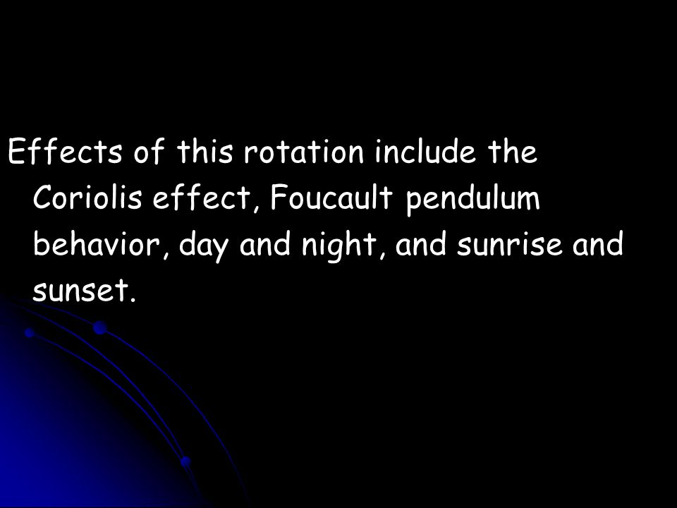 Effects of this rotation include the Coriolis effect, Foucault pendulum behavior, day and night, and sunrise and sunset.