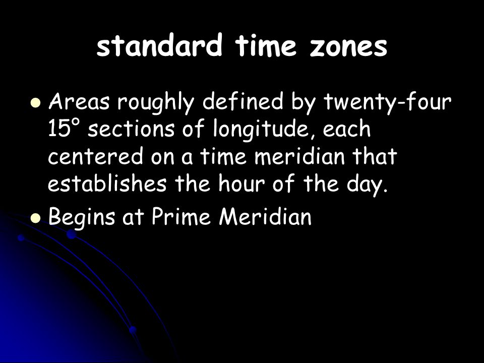 standard time zones Areas roughly defined by twenty-four 15° sections of longitude, each centered on a time meridian that establishes the hour of the day.