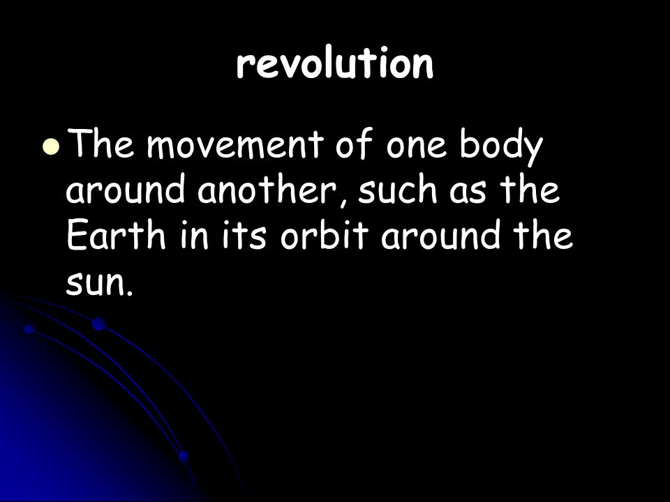 revolution The movement of one body around another, such as the Earth in its orbit around the sun.