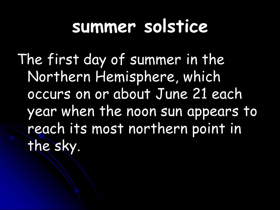 summer solstice The first day of summer in the Northern Hemisphere, which occurs on or about June 21 each year when the noon sun appears to reach its most northern point in the sky.