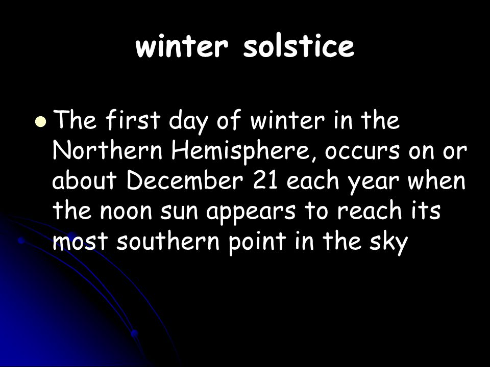 winter solstice The first day of winter in the Northern Hemisphere, occurs on or about December 21 each year when the noon sun appears to reach its most southern point in the sky
