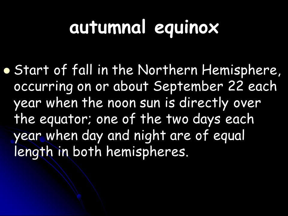autumnal equinox Start of fall in the Northern Hemisphere, occurring on or about September 22 each year when the noon sun is directly over the equator; one of the two days each year when day and night are of equal length in both hemispheres.