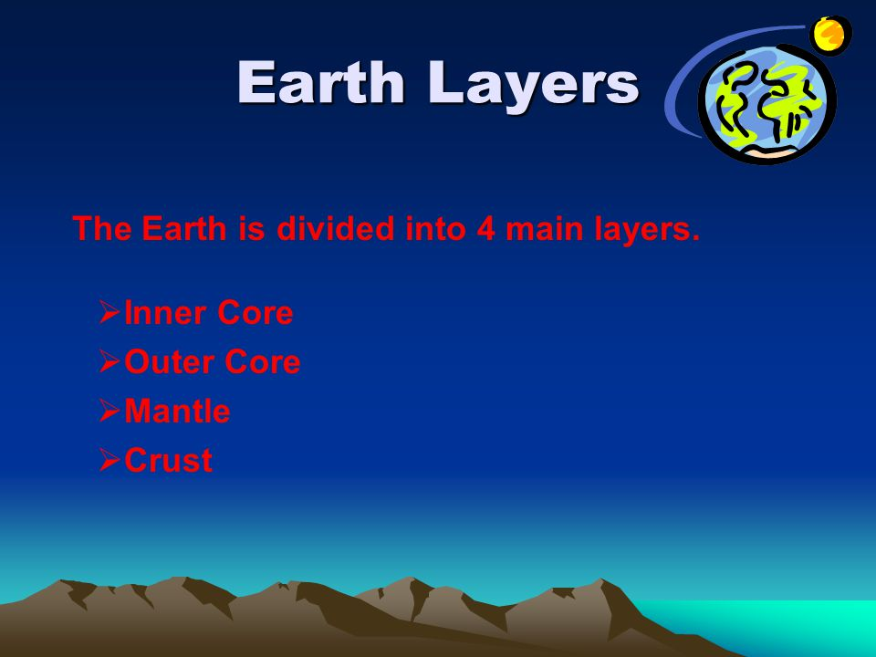 Earth Layers The Earth is divided into 4 main layers.  Inner Core  Outer Core  Mantle  Crust