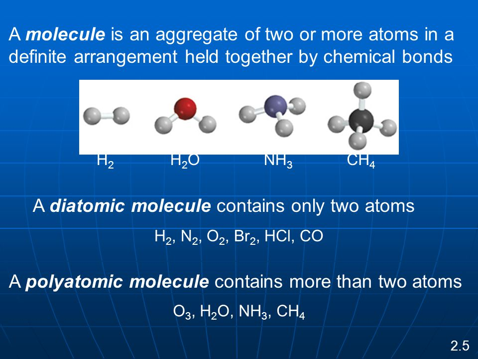 A molecule is an aggregate of two or more atoms in a definite arrangement held together by chemical bonds H2H2 H2OH2ONH 3 CH 4 A diatomic molecule contains only two atoms H 2, N 2, O 2, Br 2, HCl, CO A polyatomic molecule contains more than two atoms O 3, H 2 O, NH 3, CH 4 2.5