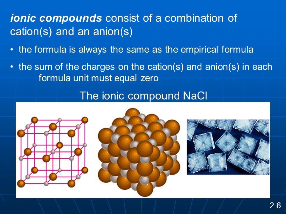 ionic compounds consist of a combination of cation(s) and an anion(s) the formula is always the same as the empirical formula the sum of the charges on the cation(s) and anion(s) in each formula unit must equal zero The ionic compound NaCl 2.6