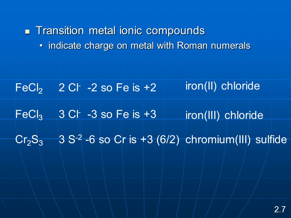 Transition metal ionic compounds Transition metal ionic compounds indicate charge on metal with Roman numeralsindicate charge on metal with Roman numerals FeCl 2 2 Cl - -2 so Fe is +2 iron(II) chloride FeCl 3 3 Cl - -3 so Fe is +3 iron(III) chloride Cr 2 S 3 3 S -2 -6 so Cr is +3 (6/2)chromium(III) sulfide 2.7