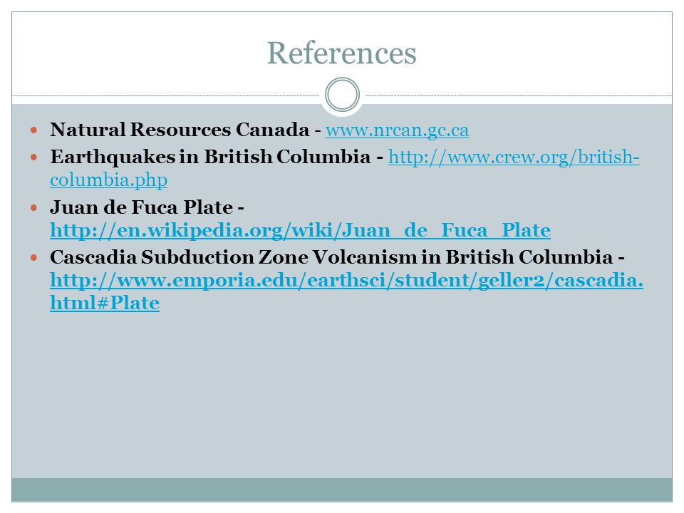References Natural Resources Canada - www.nrcan.gc.cawww.nrcan.gc.ca Earthquakes in British Columbia - http://www.crew.org/british- columbia.phphttp://www.crew.org/british- columbia.php Juan de Fuca Plate - http://en.wikipedia.org/wiki/Juan_de_Fuca_Plate http://en.wikipedia.org/wiki/Juan_de_Fuca_Plate Cascadia Subduction Zone Volcanism in British Columbia - http://www.emporia.edu/earthsci/student/geller2/cascadia.