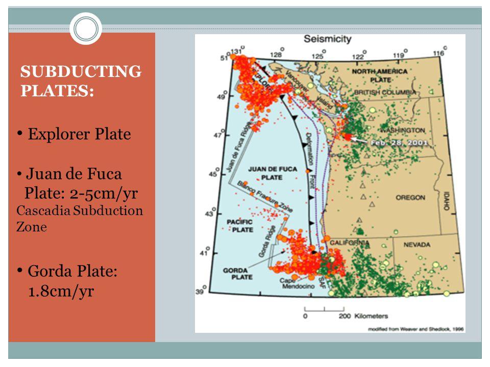 Explorer Plate Juan de Fuca Plate: 2-5cm/yr Cascadia Subduction Zone Gorda Plate: 1.8cm/yr SUBDUCTING PLATES: