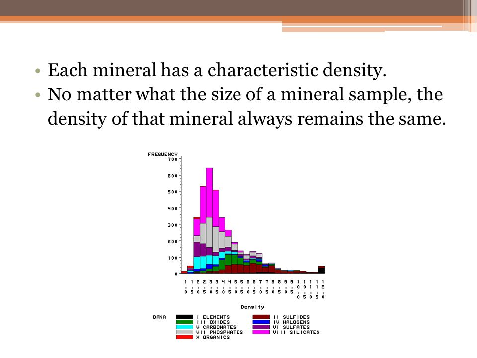 Each mineral has a characteristic density. No matter what the size of a mineral sample, the density of that mineral always remains the same.