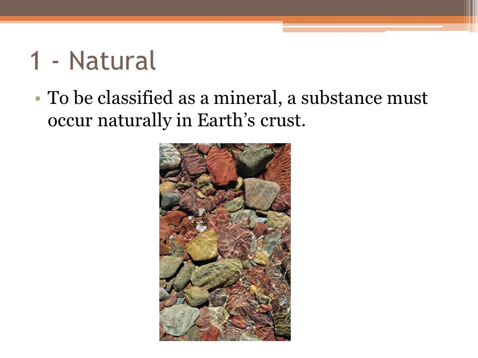 1 - Natural To be classified as a mineral, a substance must occur naturally in Earth's crust.