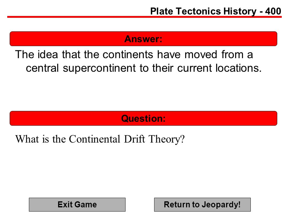 Answer: Question: Plate Tectonics History - 400 The idea that the continents have moved from a central supercontinent to their current locations.