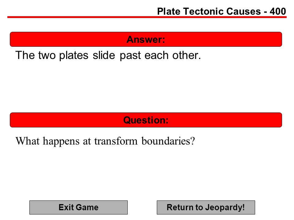 Answer: Question: Plate Tectonic Causes - 400 The two plates slide past each other.
