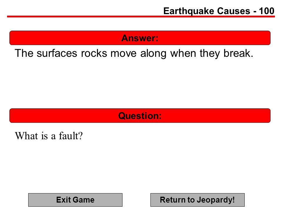 Answer: Question: Earthquake Causes - 100 The surfaces rocks move along when they break.