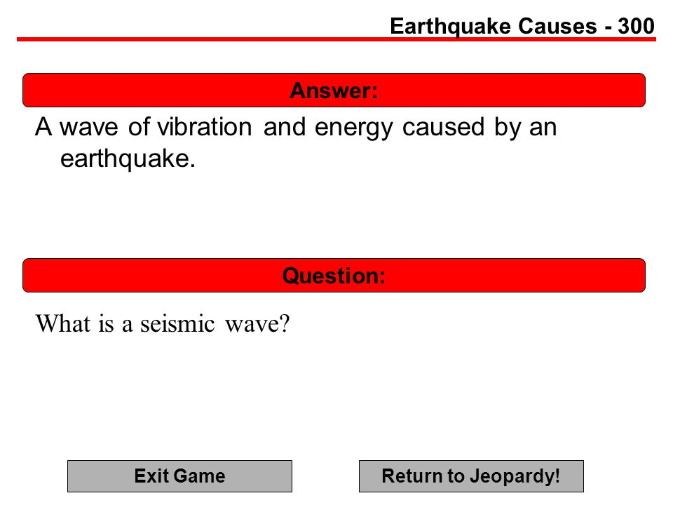 Answer: Question: Earthquake Causes - 300 A wave of vibration and energy caused by an earthquake.