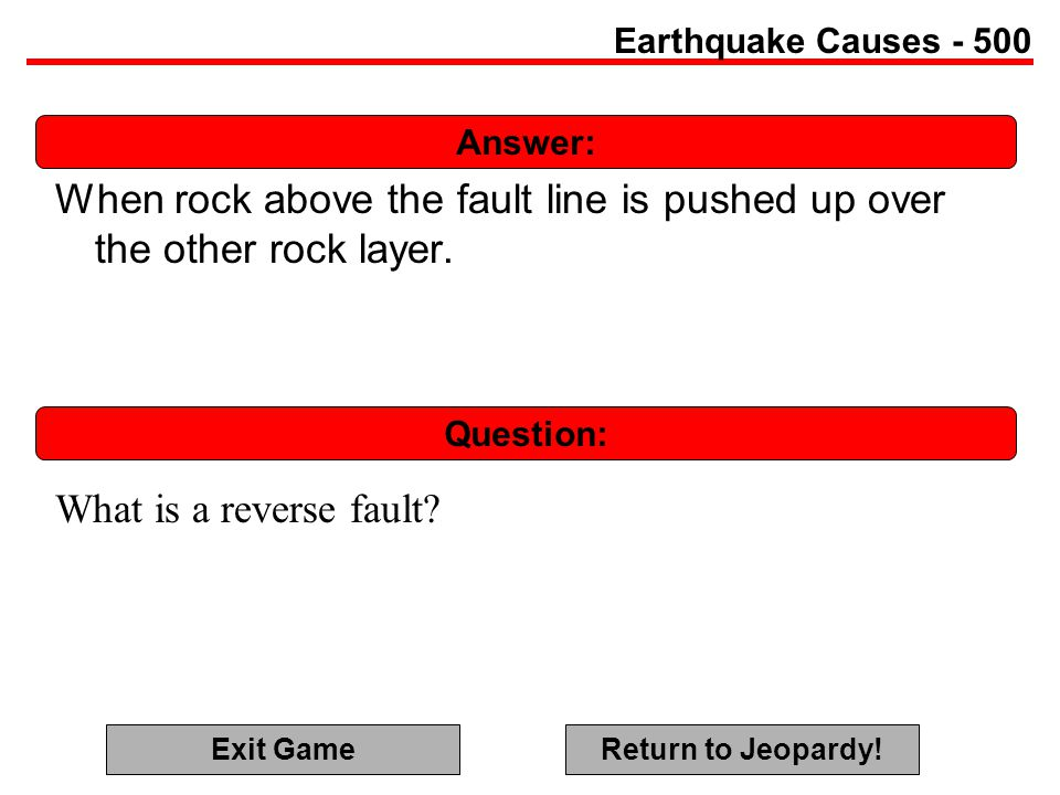 Answer: Question: Earthquake Causes - 500 When rock above the fault line is pushed up over the other rock layer.
