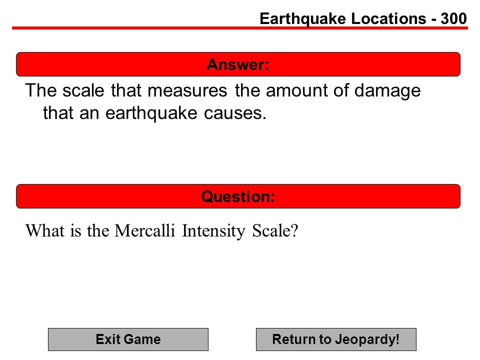 Answer: Question: Earthquake Locations - 300 The scale that measures the amount of damage that an earthquake causes.