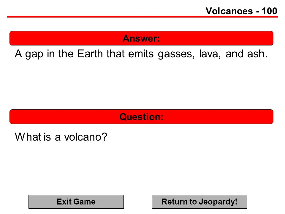 Answer: Question: Volcanoes - 100 A gap in the Earth that emits gasses, lava, and ash.