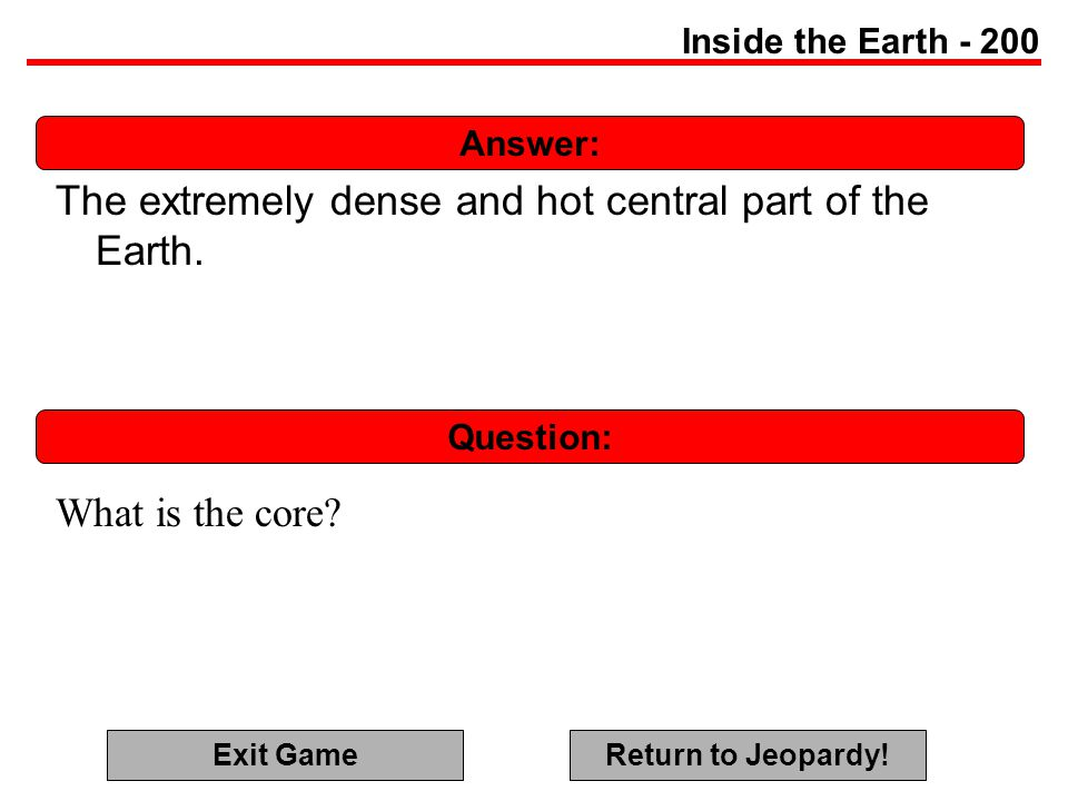 Answer: Question: Inside the Earth - 200 The extremely dense and hot central part of the Earth.