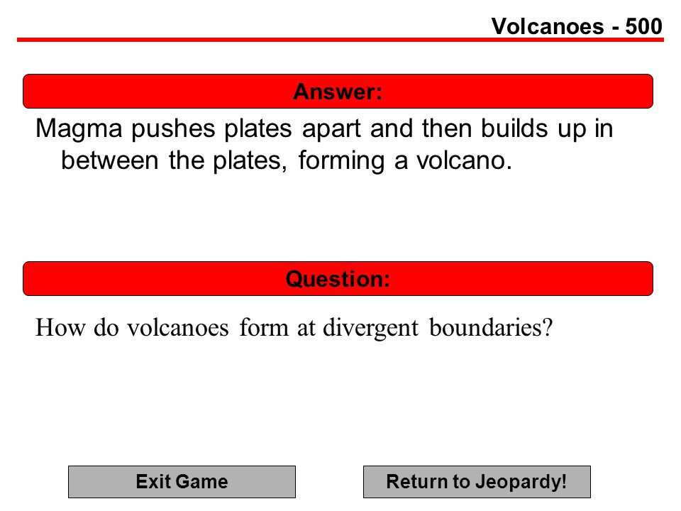 Answer: Question: Volcanoes - 500 Magma pushes plates apart and then builds up in between the plates, forming a volcano.