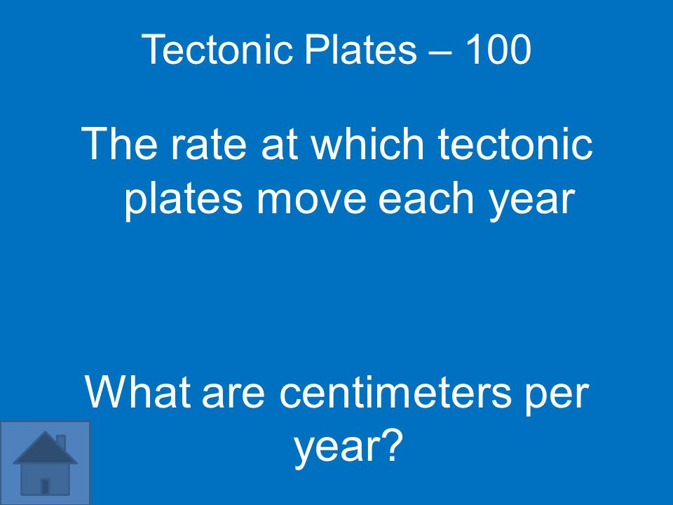 Tectonic Plates – 100 The rate at which tectonic plates move each year What are centimeters per year